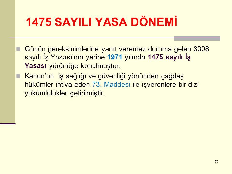 1475 SAYILI YASA DÖNEMİ Günün gereksinimlerine yanıt veremez duruma gelen 3008 sayılı İş Yasası'nın yerine 1971 yılında 1475 sayılı İş Yasası yürürlüğe konulmuştur.