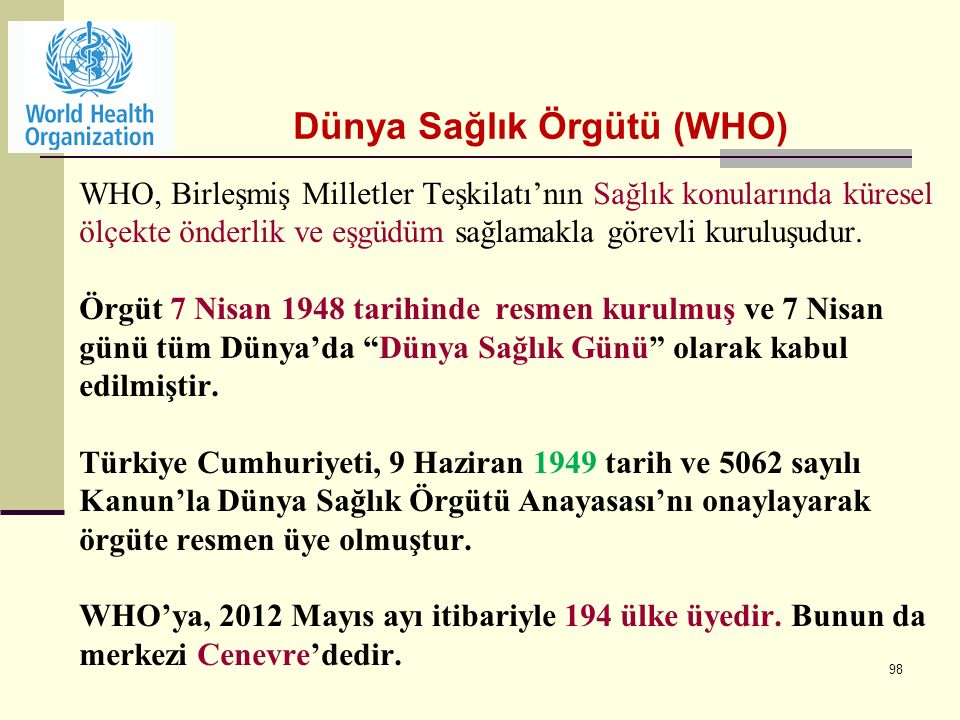 98 WHO, Birleşmiş Milletler Teşkilatı'nın Sağlık konularında küresel ölçekte önderlik ve eşgüdüm sağlamakla görevli kuruluşudur.