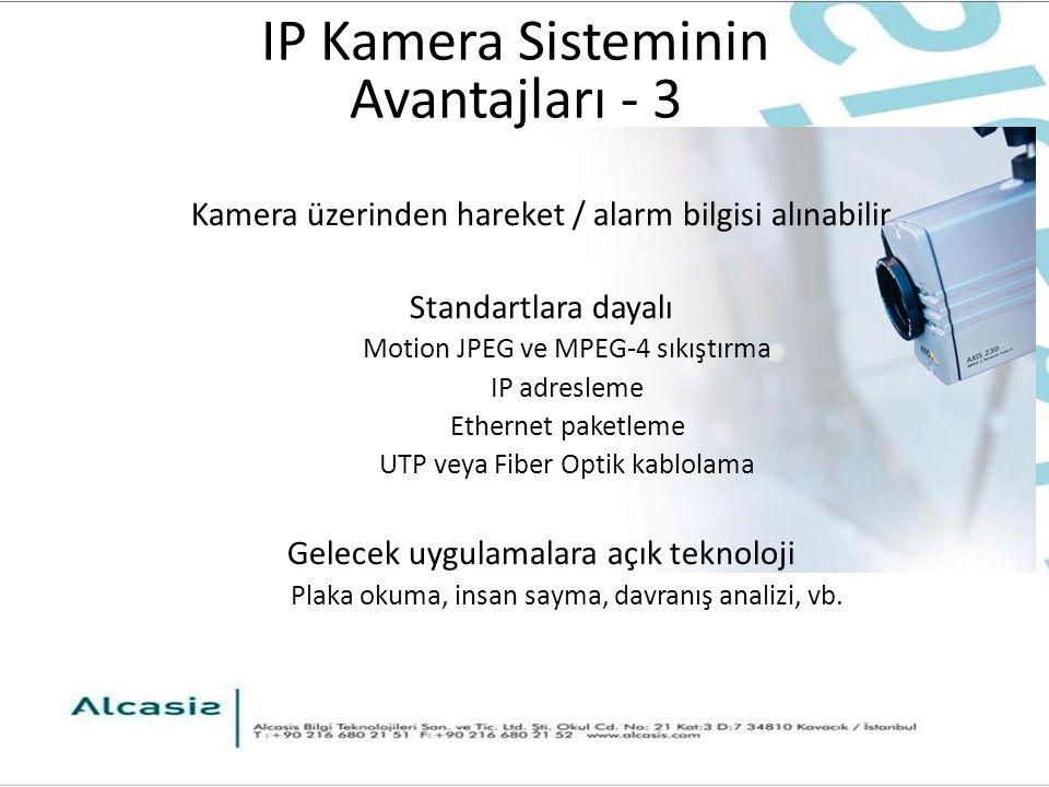 IP Kamera Sisteminin Avantajları - 3 Kamera üzerinden hareket / alarm bilgisi alınabilir Standartlara dayalı Motion JPEG ve MPEG-4 sıkıştırma IP adresleme Ethernet paketleme UTP veya Fiber Optik kablolama Gelecek uygulamalara açık teknoloji Plaka okuma, insan sayma, davranış analizi, vb.