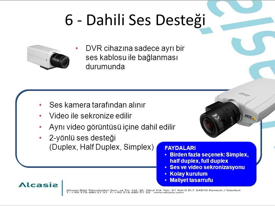 6 - Dahili Ses Desteği Ses kamera tarafından alınır Video ile sekronize edilir Aynı video görüntüsü içine dahil edilir 2-yönlü ses desteği (Duplex, Half Duplex, Simplex) DVR cihazına sadece ayrı bir ses kablosu ile bağlanması durumunda FAYDALARI Birden fazla seçenek: Simplex, half duplex, full duplex Ses ve video sekronizasyonu Kolay kurulum Maliyet tasarrufu