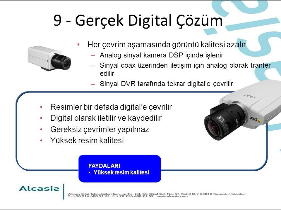 9 - Gerçek Digital Çözüm Resimler bir defada digital'e çevrilir Digital olarak iletilir ve kaydedilir Gereksiz çevrimler yapılmaz Yüksek resim kalitesi Her çevrim aşamasında görüntü kalitesi azalır –Analog sinyal kamera DSP içinde işlenir –Sinyal coax üzerinden iletişim için analog olarak tranfer edilir –Sinyal DVR tarafında tekrar digital'e çevrilir FAYDALARI Yüksek resim kalitesi