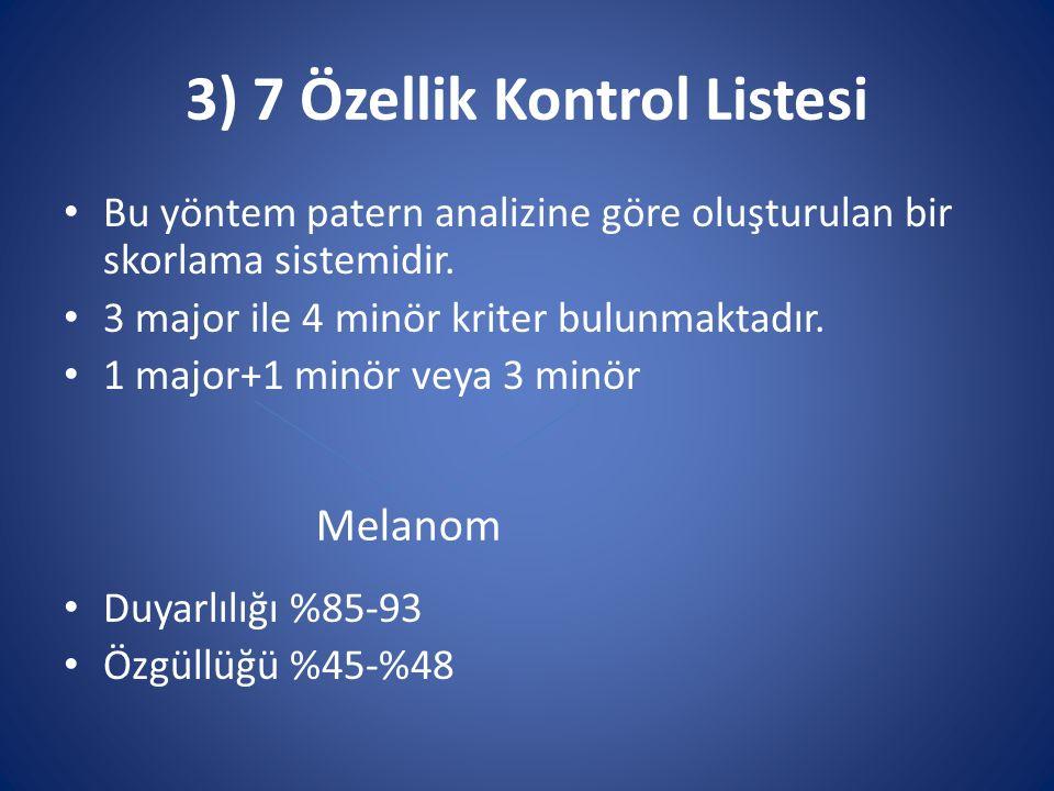 3) 7 Özellik Kontrol Listesi Bu yöntem patern analizine göre oluşturulan bir skorlama sistemidir. 3 major ile 4 minör kriter bulunmaktadır. 1 major+1