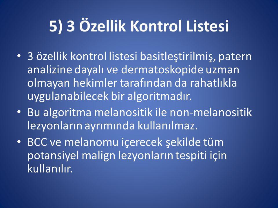 5) 3 Özellik Kontrol Listesi 3 özellik kontrol listesi basitleştirilmiş, patern analizine dayalı ve dermatoskopide uzman olmayan hekimler tarafından d