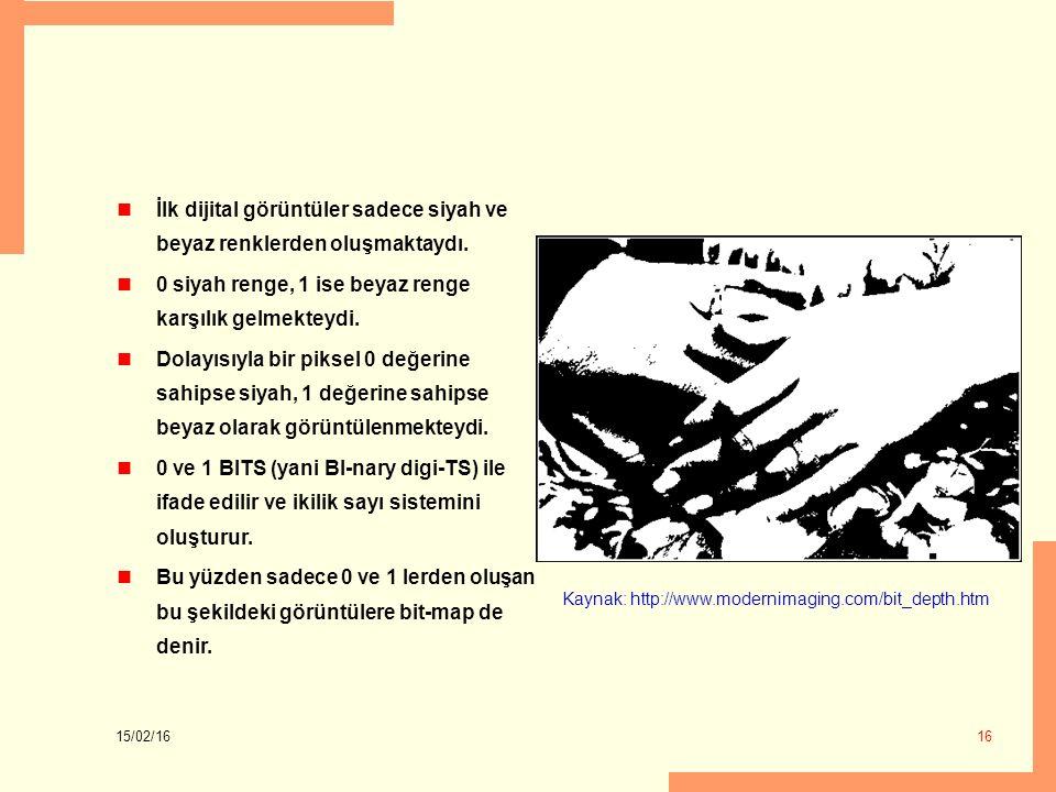 15/02/16 16 İlk dijital görüntüler sadece siyah ve beyaz renklerden oluşmaktaydı. 0 siyah renge, 1 ise beyaz renge karşılık gelmekteydi. Dolayısıyla b