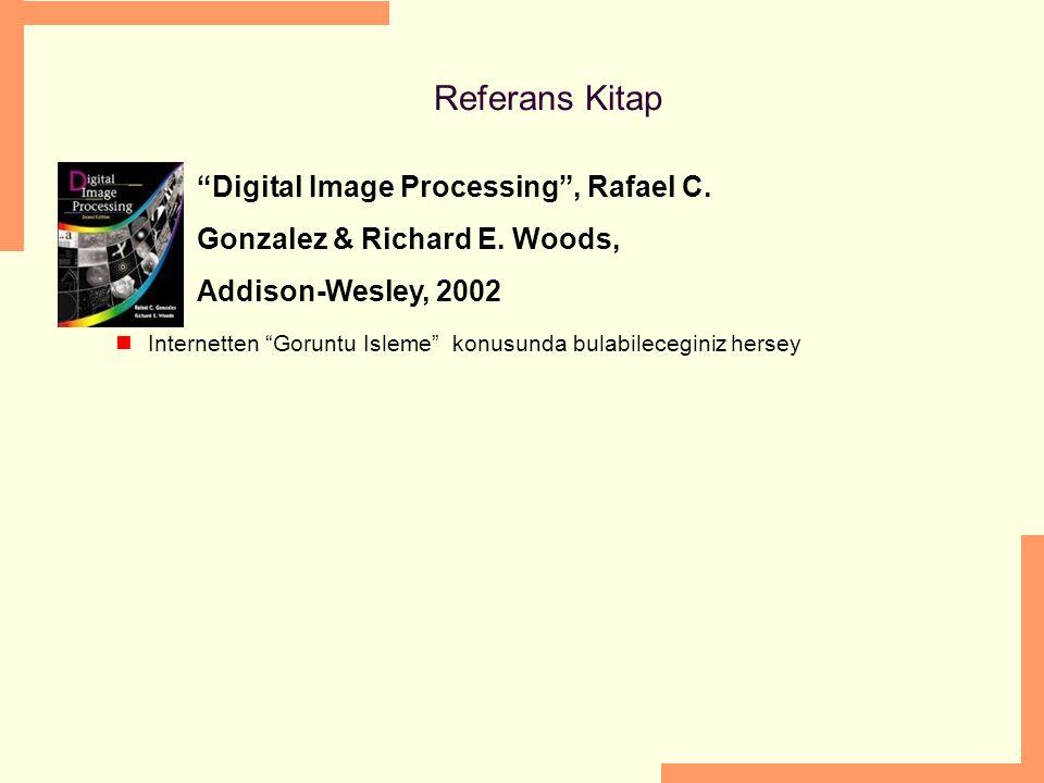 "Referans Kitap ""Digital Image Processing"", Rafael C. Gonzalez & Richard E. Woods, Addison-Wesley, 2002 Internetten ""Goruntu Isleme"" konusunda bulabile"