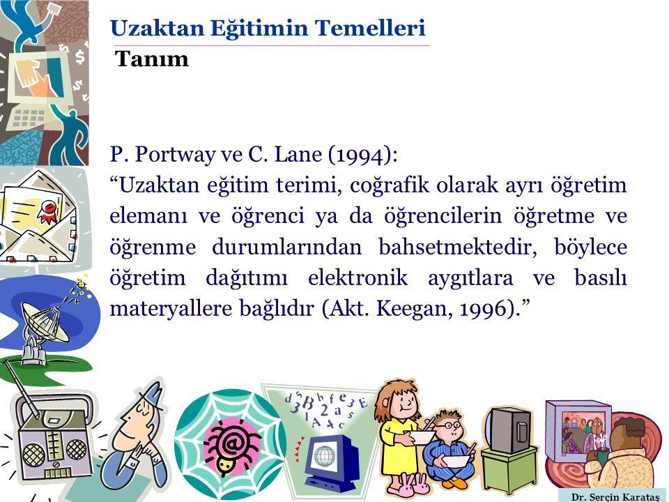 """Dr. Serçin Karataş P. Portway ve C. Lane (1994): """"Uzaktan eğitim terimi, coğrafik olarak ayrı öğretim elemanı ve öğrenci ya da öğrencilerin öğretme ve"""