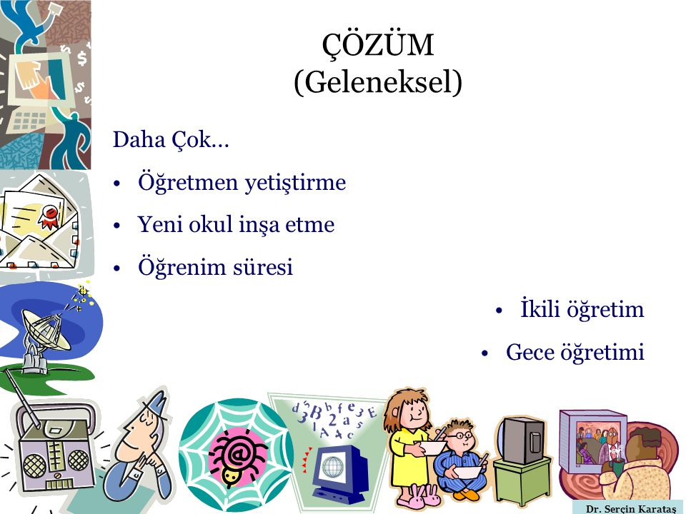 Dr. Serçin Karataş ÇÖZÜM (Geleneksel) Daha Çok... Öğretmen yetiştirme Yeni okul inşa etme Öğrenim süresi İkili öğretim Gece öğretimi