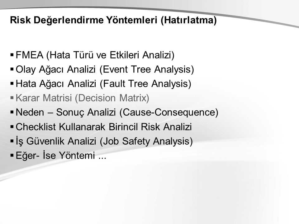 Risk Değerlendirme Yöntemleri (Hatırlatma)  FMEA (Hata Türü ve Etkileri Analizi)  Olay Ağacı Analizi (Event Tree Analysis)  Hata Ağacı Analizi (Fault Tree Analysis)  Karar Matrisi (Decision Matrix)  Neden – Sonuç Analizi (Cause-Consequence)  Checklist Kullanarak Birincil Risk Analizi  İş Güvenlik Analizi (Job Safety Analysis)  Eğer- İse Yöntemi...
