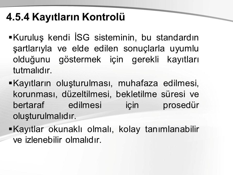 4.5.4 Kayıtların Kontrolü  Kuruluş kendi İSG sisteminin, bu standardın şartlarıyla ve elde edilen sonuçlarla uyumlu olduğunu göstermek için gerekli kayıtları tutmalıdır.