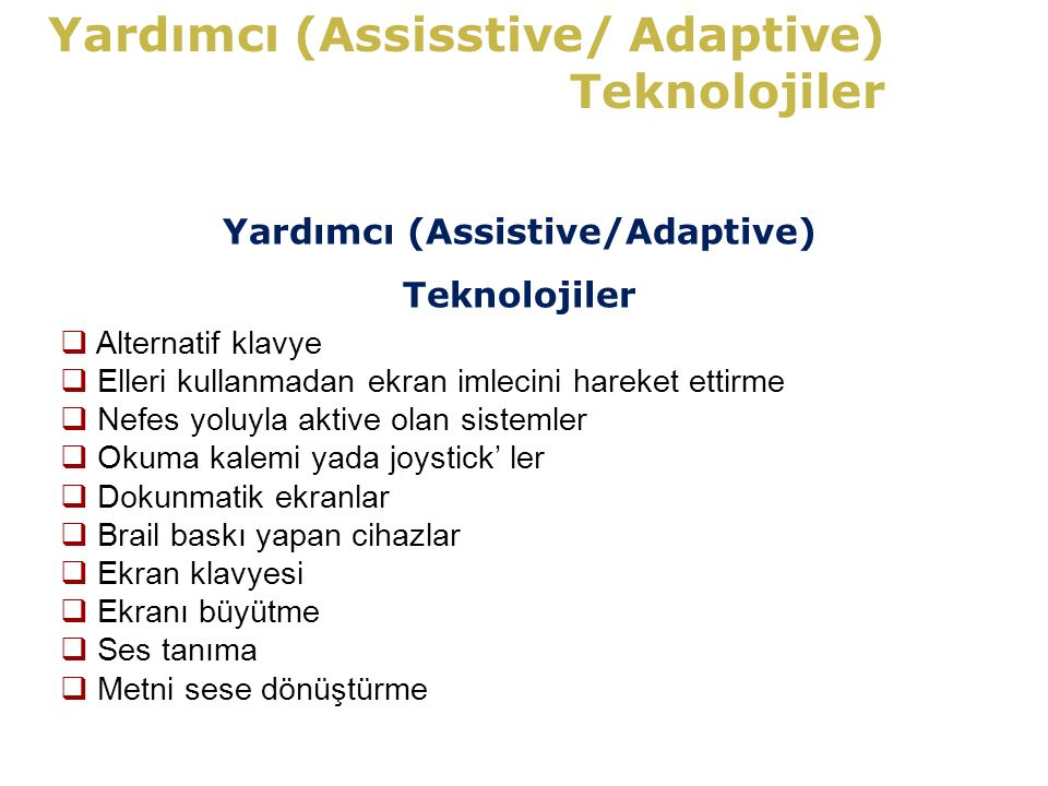 Yardımcı (Assisstive/ Adaptive) Teknolojiler Yardımcı (Assistive/Adaptive) Teknolojiler  Alternatif klavye  Elleri kullanmadan ekran imlecini hareket ettirme  Nefes yoluyla aktive olan sistemler  Okuma kalemi yada joystick' ler  Dokunmatik ekranlar  Brail baskı yapan cihazlar  Ekran klavyesi  Ekranı büyütme  Ses tanıma  Metni sese dönüştürme