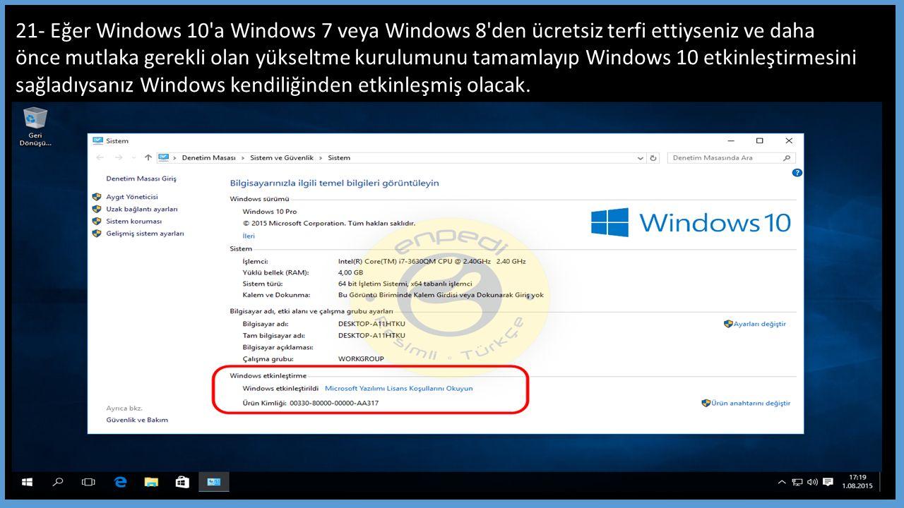 21- Eğer Windows 10 a Windows 7 veya Windows 8 den ücretsiz terfi ettiyseniz ve daha önce mutlaka gerekli olan yükseltme kurulumunu tamamlayıp Windows 10 etkinleştirmesini sağladıysanız Windows kendiliğinden etkinleşmiş olacak.