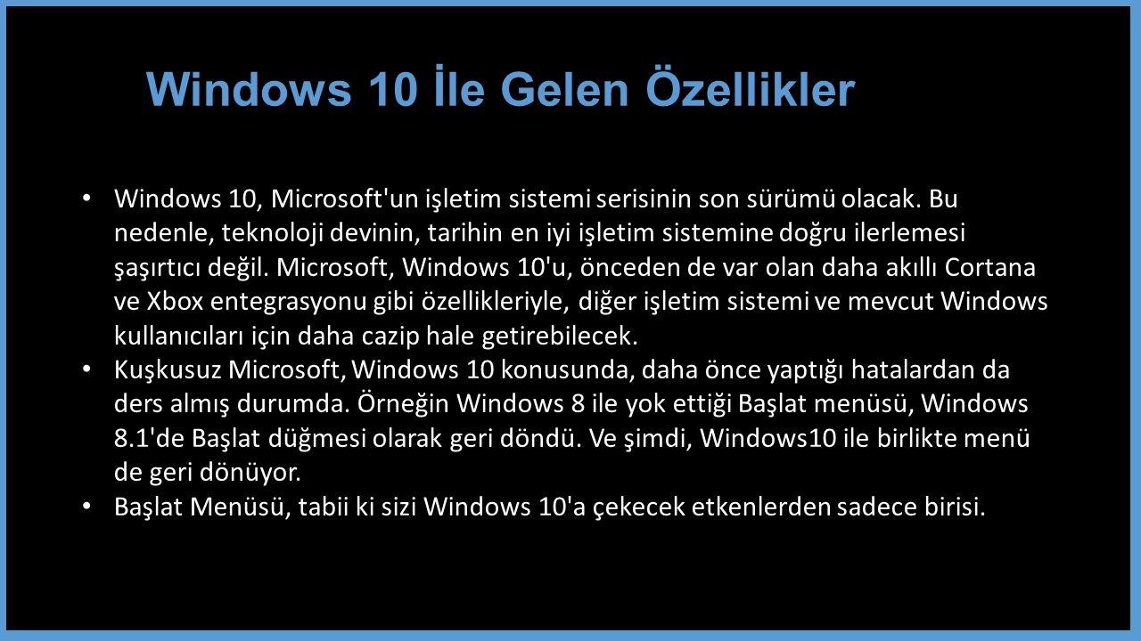 Windows 10 İle Gelen Özellikler Windows 10, Microsoft un işletim sistemi serisinin son sürümü olacak.
