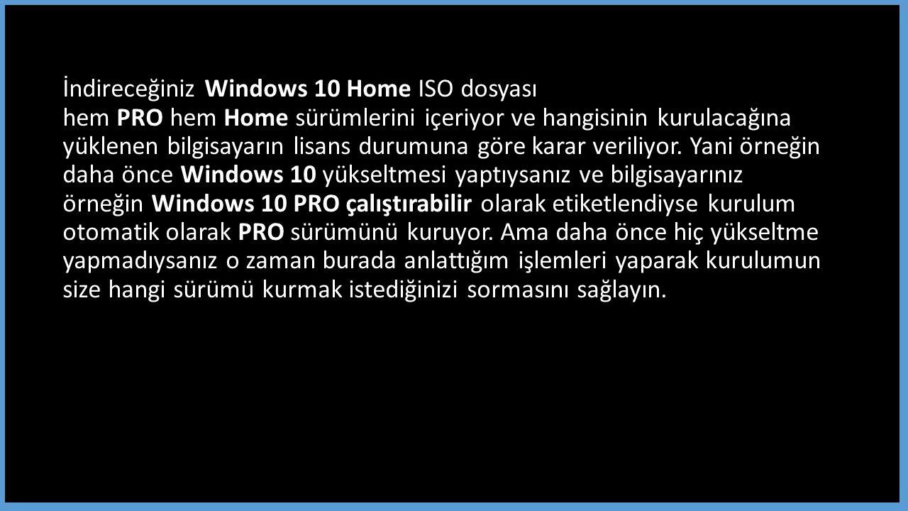 İndireceğiniz Windows 10 Home ISO dosyası hem PRO hem Home sürümlerini içeriyor ve hangisinin kurulacağına yüklenen bilgisayarın lisans durumuna göre karar veriliyor.