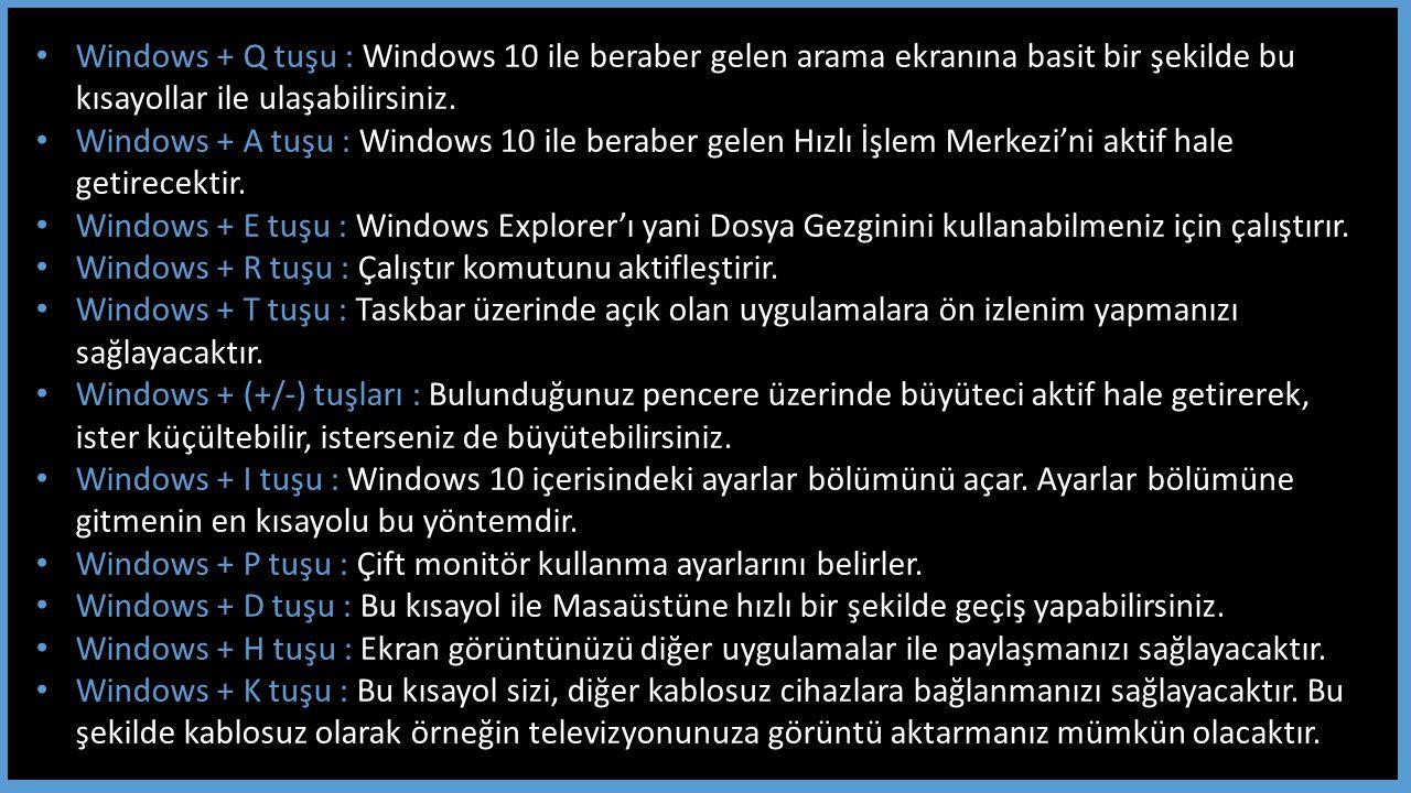 Windows + Q tuşu : Windows 10 ile beraber gelen arama ekranına basit bir şekilde bu kısayollar ile ulaşabilirsiniz.