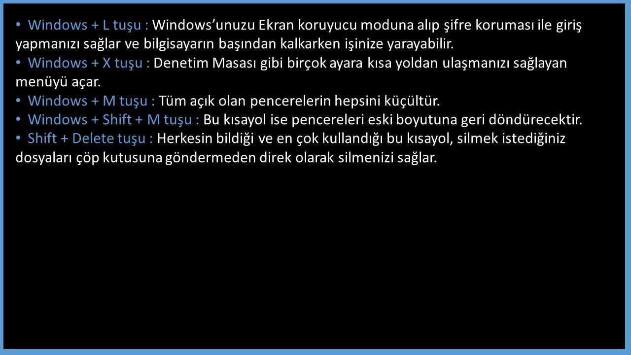 Windows + L tuşu : Windows'unuzu Ekran koruyucu moduna alıp şifre koruması ile giriş yapmanızı sağlar ve bilgisayarın başından kalkarken işinize yarayabilir.