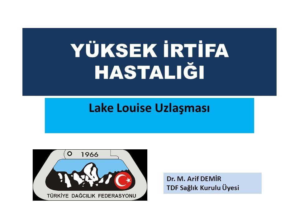 YÜKSEK İRTİFA HASTALIĞI Lake Louise Uzlaşması Dr. M. Arif DEMİR TDF Sağlık Kurulu Üyesi