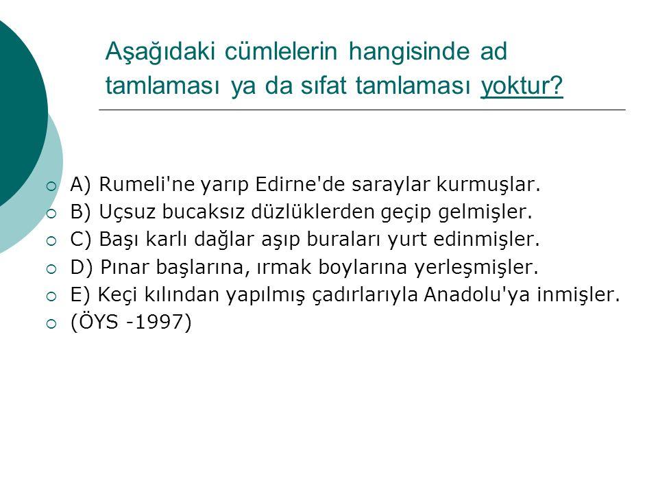 Aşağıdaki cümlelerin hangisinde ad tamlaması ya da sıfat tamlaması yoktur?  A) Rumeli'ne yarıp Edirne'de saraylar kurmuşlar.  B) Uçsuz bucaksız düzl