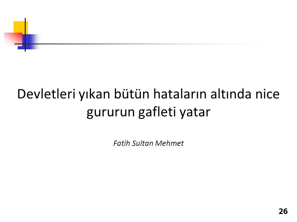 26 Devletleri yıkan bütün hataların altında nice gururun gafleti yatar Fatih Sultan Mehmet