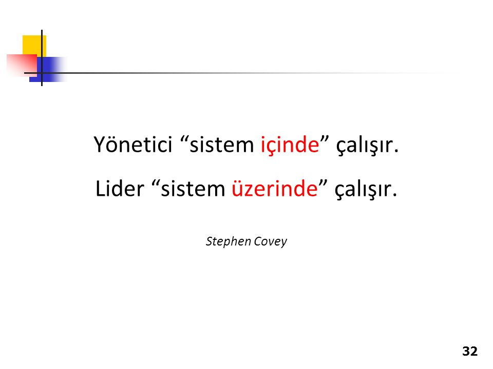 """Yönetici """"sistem içinde"""" çalışır. Lider """"sistem üzerinde"""" çalışır. Stephen Covey 32"""