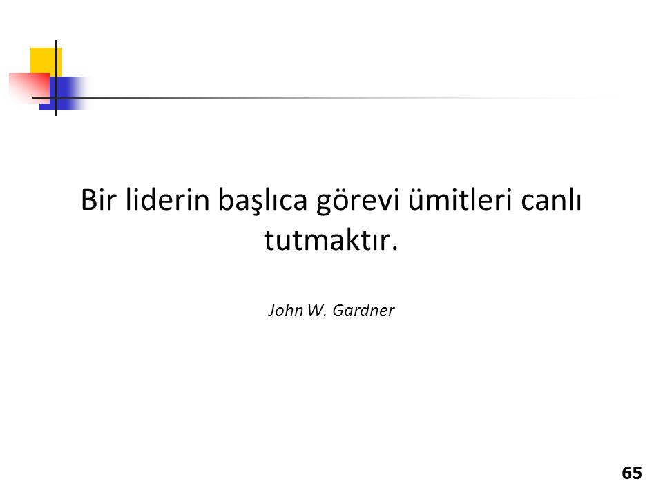 Bir liderin başlıca görevi ümitleri canlı tutmaktır. John W. Gardner 65