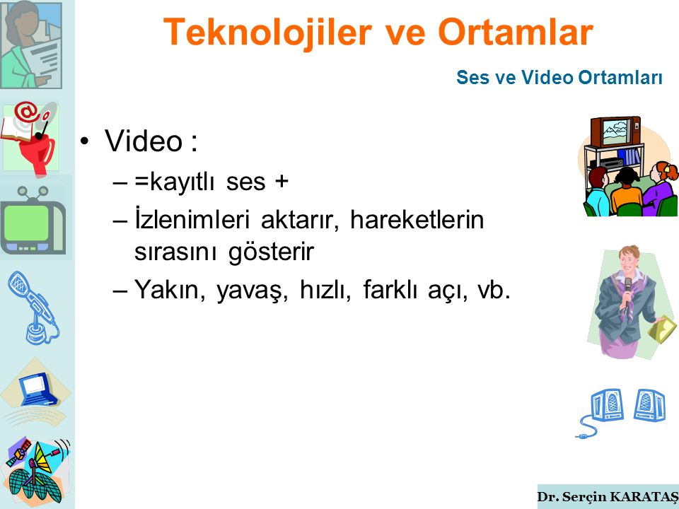 Dr. Serçin KARATAŞ Teknolojiler ve Ortamlar Video : –=kayıtlı ses + –İzlenimleri aktarır, hareketlerin sırasını gösterir –Yakın, yavaş, hızlı, farklı