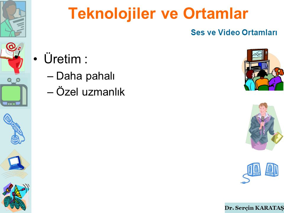 Dr. Serçin KARATAŞ Teknolojiler ve Ortamlar Üretim : –Daha pahalı –Özel uzmanlık Ses ve Video Ortamları