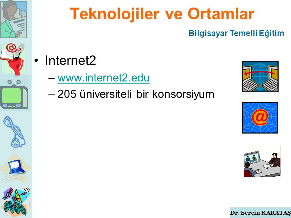 Dr. Serçin KARATAŞ Teknolojiler ve Ortamlar Internet2 –www.internet2.eduwww.internet2.edu –205 üniversiteli bir konsorsiyum Bilgisayar Temelli Eğitim