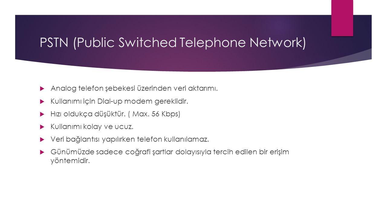 PSTN (Public Switched Telephone Network)  Analog telefon şebekesi üzerinden veri aktarımı.  Kullanımı için Dial-up modem gereklidir.  Hızı oldukça
