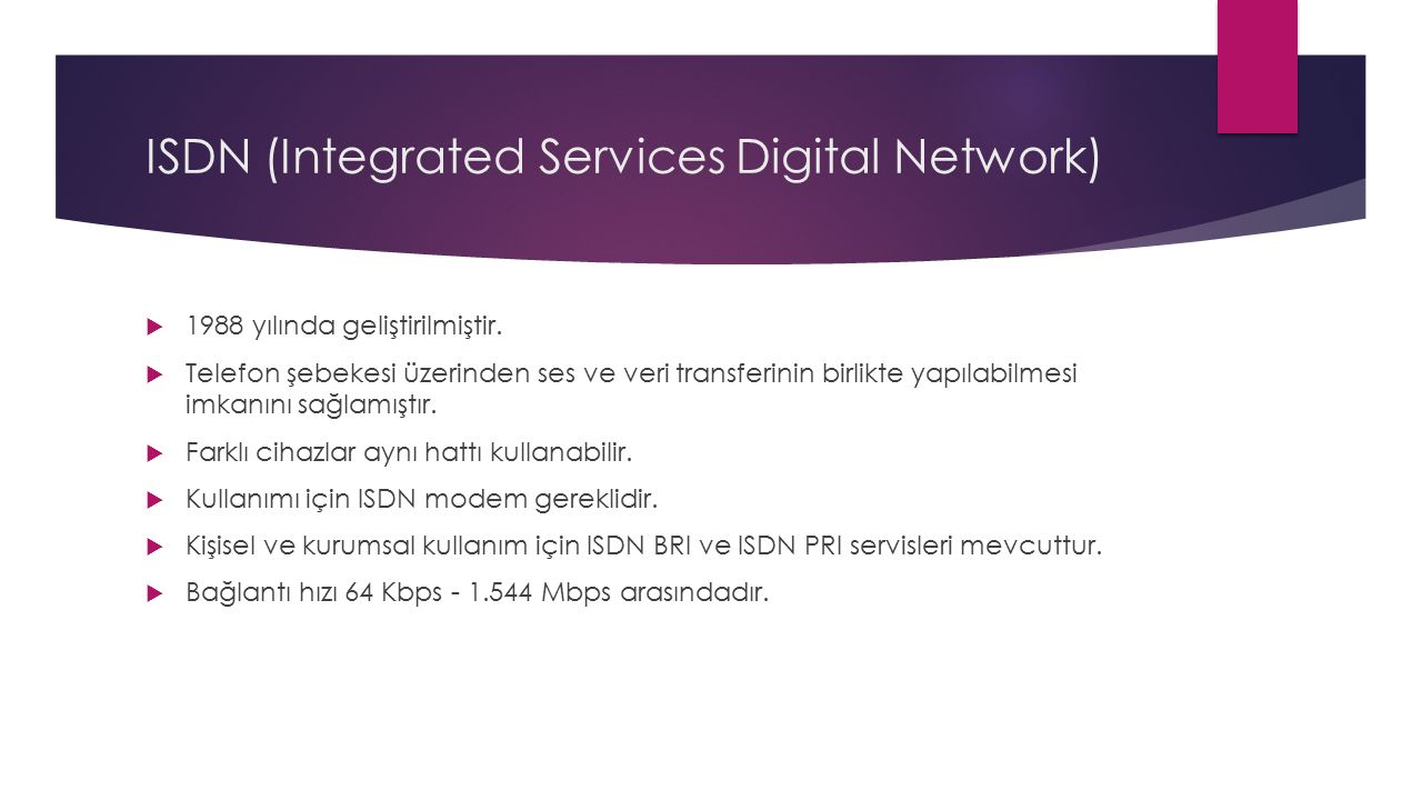 ISDN (Integrated Services Digital Network)  1988 yılında geliştirilmiştir.  Telefon şebekesi üzerinden ses ve veri transferinin birlikte yapılabilme