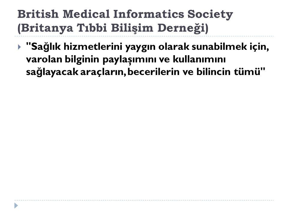 British Medical Informatics Society (Britanya Tıbbi Bilişim Derneği)  Sa ğ lık hizmetlerini yaygın olarak sunabilmek için, varolan bilginin paylaşımını ve kullanımını sa ğ layacak araçların, becerilerin ve bilincin tümü