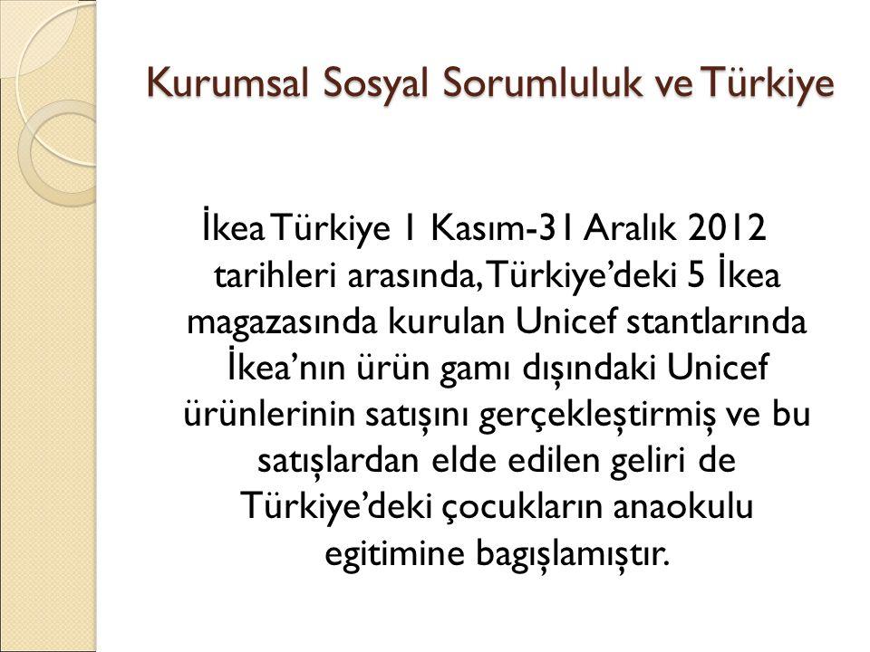 Kurumsal Sosyal Sorumluluk ve Türkiye İ kea Türkiye 1 Kasım-31 Aralık 2012 tarihleri arasında, Türkiye'deki 5 İ kea magazasında kurulan Unicef stantlarında İ kea'nın ürün gamı dışındaki Unicef ürünlerinin satışını gerçekleştirmiş ve bu satışlardan elde edilen geliri de Türkiye'deki çocukların anaokulu egitimine bagışlamıştır.