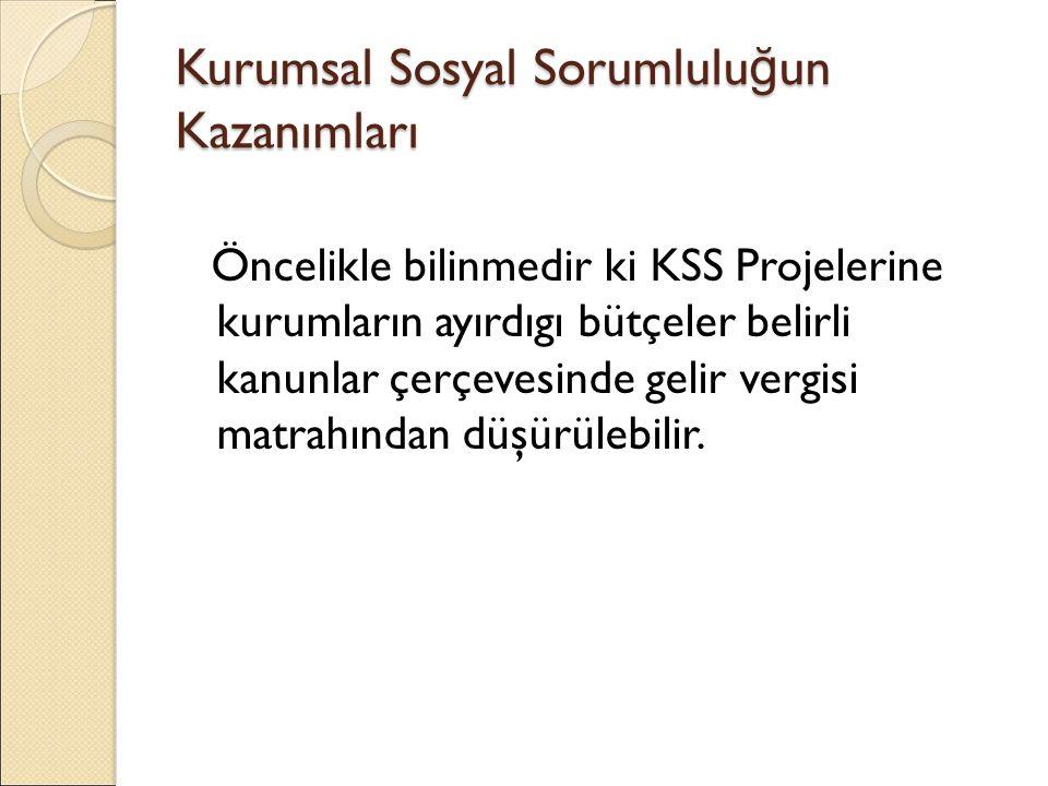 Kurumsal Sosyal Sorumlulu ğ un Kazanımları Öncelikle bilinmedir ki KSS Projelerine kurumların ayırdıgı bütçeler belirli kanunlar çerçevesinde gelir vergisi matrahından düşürülebilir.