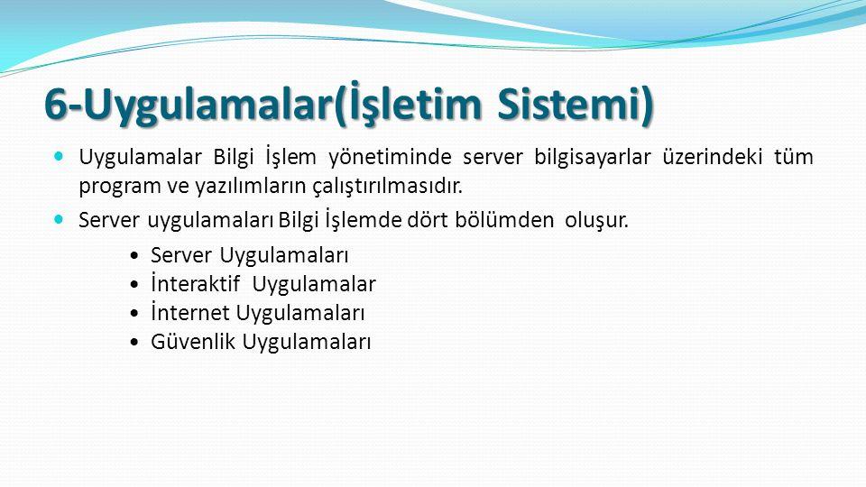 6-Uygulamalar(İşletim Sistemi) Uygulamalar Bilgi İşlem yönetiminde server bilgisayarlar üzerindeki tüm program ve yazılımların çalıştırılmasıdır.