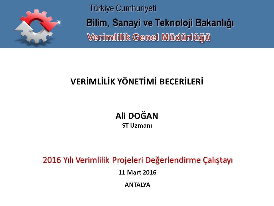 Bilim, Sanayi ve Teknoloji Bakanlığı Türkiye Cumhuriyeti VERİMLİLİK YÖNETİMİ BECERİLERİ Ali DOĞAN ST Uzmanı 2016 Yılı Verimlilik Projeleri Değerlendirme Çalıştayı 11 Mart 2016 ANTALYA