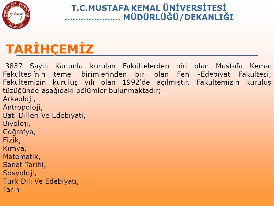 T.C.MUSTAFA KEMAL ÜNİVERSİTESİ ………………… MÜDÜRLÜĞÜ/DEKANLIĞI TARİHÇEMİZ 3837 Sayılı Kanunla kurulan Fakültelerden biri olan Mustafa Kemal Fakültesi'nin