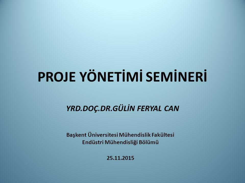 PROJE YÖNETİMİ SEMİNERİ YRD.DOÇ.DR.GÜLİN FERYAL CAN Başkent Üniversitesi Mühendislik Fakültesi Endüstri Mühendisliği Bölümü 25.11.2015