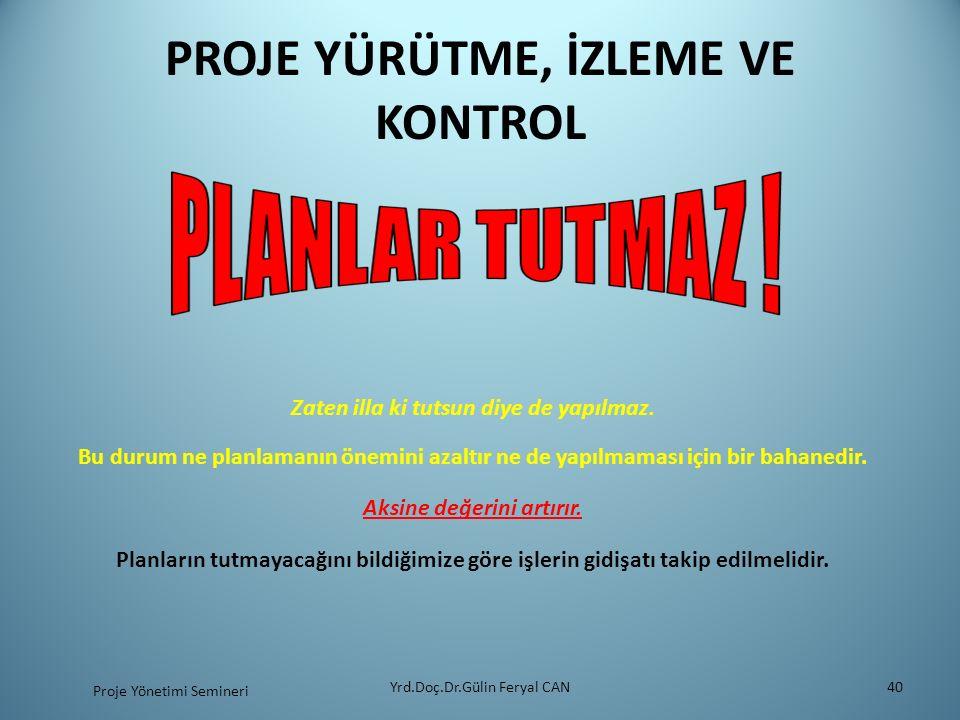 PROJE YÜRÜTME, İZLEME VE KONTROL Yrd.Doç.Dr.Gülin Feryal CAN40 Zaten illa ki tutsun diye de yapılmaz.