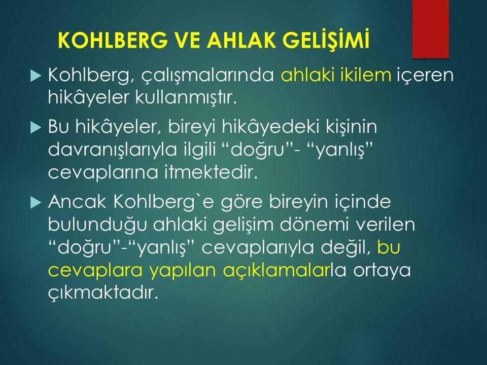 KOHLBERG VE AHLAK GELİŞİMİ  Kohlberg, çalışmalarında ahlaki ikilem içeren hikâyeler kullanmıştır.