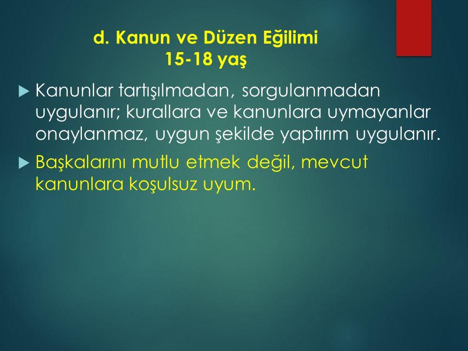 d. Kanun ve Düzen Eğilimi 15-18 yaş  Kanunlar tartışılmadan, sorgulanmadan uygulanır; kurallara ve kanunlara uymayanlar onaylanmaz, uygun şekilde yap