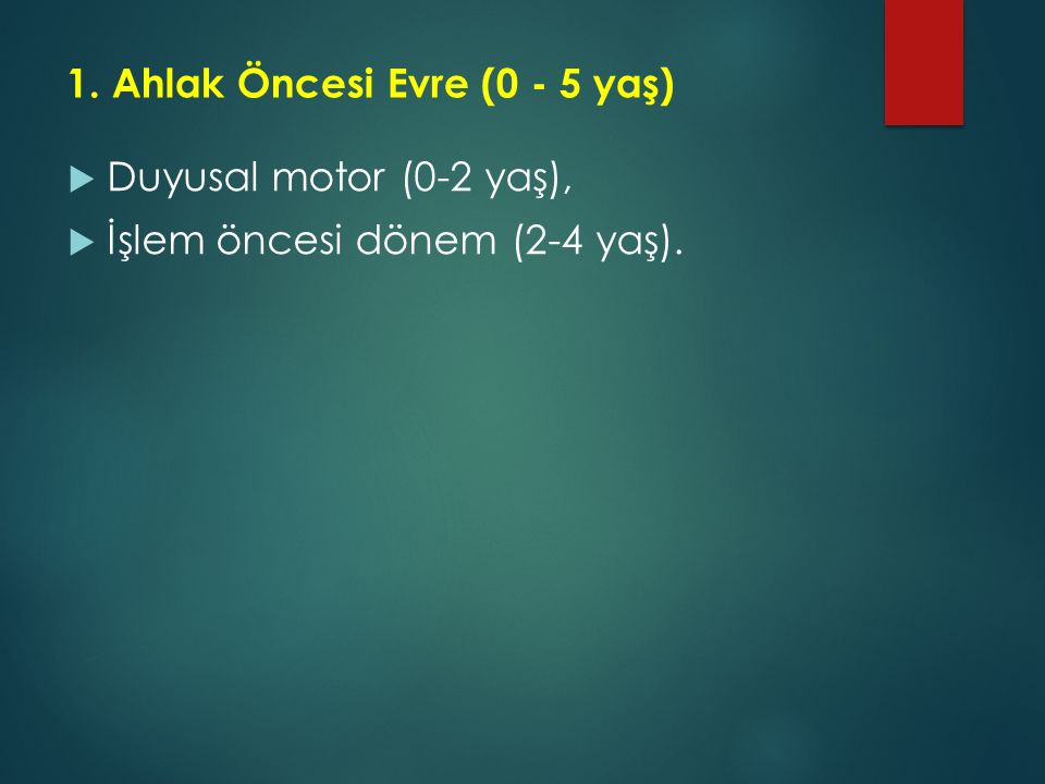 1. Ahlak Öncesi Evre (0 - 5 yaş)  Duyusal motor (0-2 yaş),  İşlem öncesi dönem (2-4 yaş).