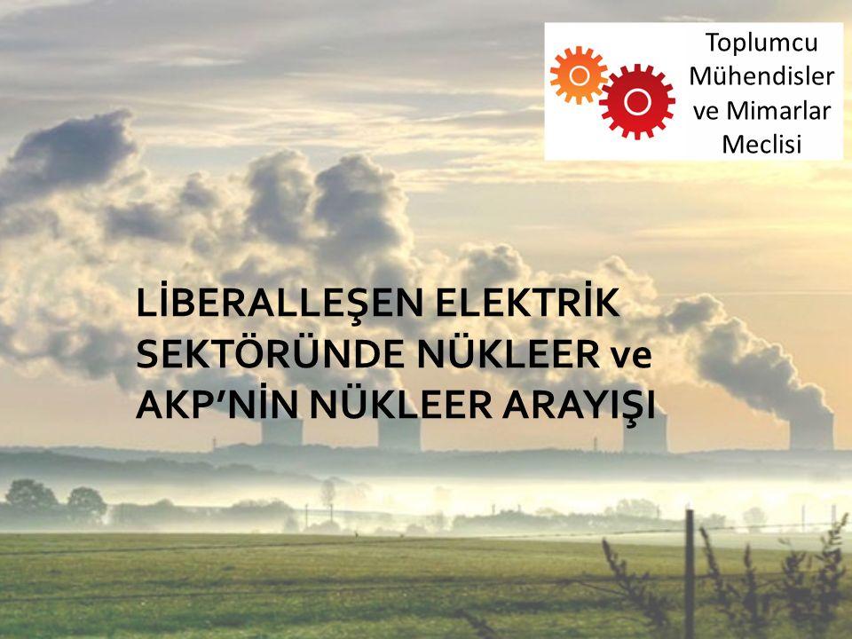LİBERALLEŞEN ELEKTRİK SEKTÖRÜNDE NÜKLEER ve AKP'NİN NÜKLEER ARAYIŞI Toplumcu Mühendisler ve Mimarlar Meclisi