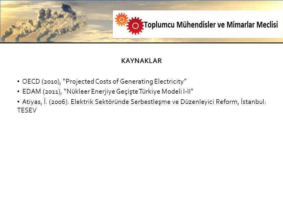 KAYNAKLAR OECD (2010), Projected Costs of Generating Electricity EDAM (2011), Nükleer Enerjiye Geçişte Türkiye Modeli I-II Atiyas, İ.