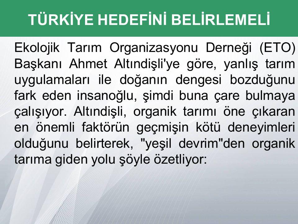 Ekolojik Tarım Organizasyonu Derneği (ETO) Başkanı Ahmet Altındişli ye göre, yanlış tarım uygulamaları ile doğanın dengesi bozduğunu fark eden insanoğlu, şimdi buna çare bulmaya çalışıyor.