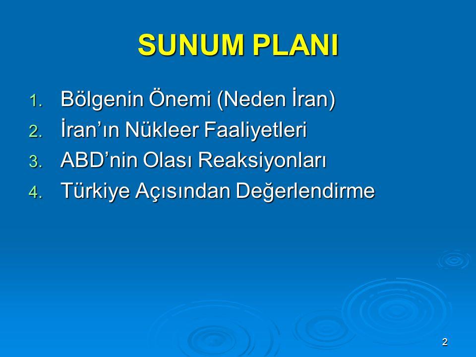 2 SUNUM PLANI 1. Bölgenin Önemi (Neden İran) 2. İran'ın Nükleer Faaliyetleri 3. ABD'nin Olası Reaksiyonları 4. Türkiye Açısından Değerlendirme