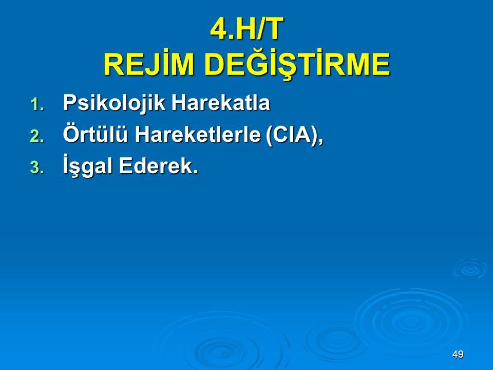 49 4.H/T REJİM DEĞİŞTİRME 1. Psikolojik Harekatla 2. Örtülü Hareketlerle (CIA), 3. İşgal Ederek.