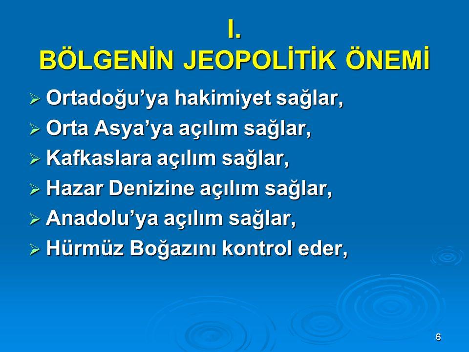 6 I. BÖLGENİN JEOPOLİTİK ÖNEMİ  Ortadoğu'ya hakimiyet sağlar,  Orta Asya'ya açılım sağlar,  Kafkaslara açılım sağlar,  Hazar Denizine açılım sağla