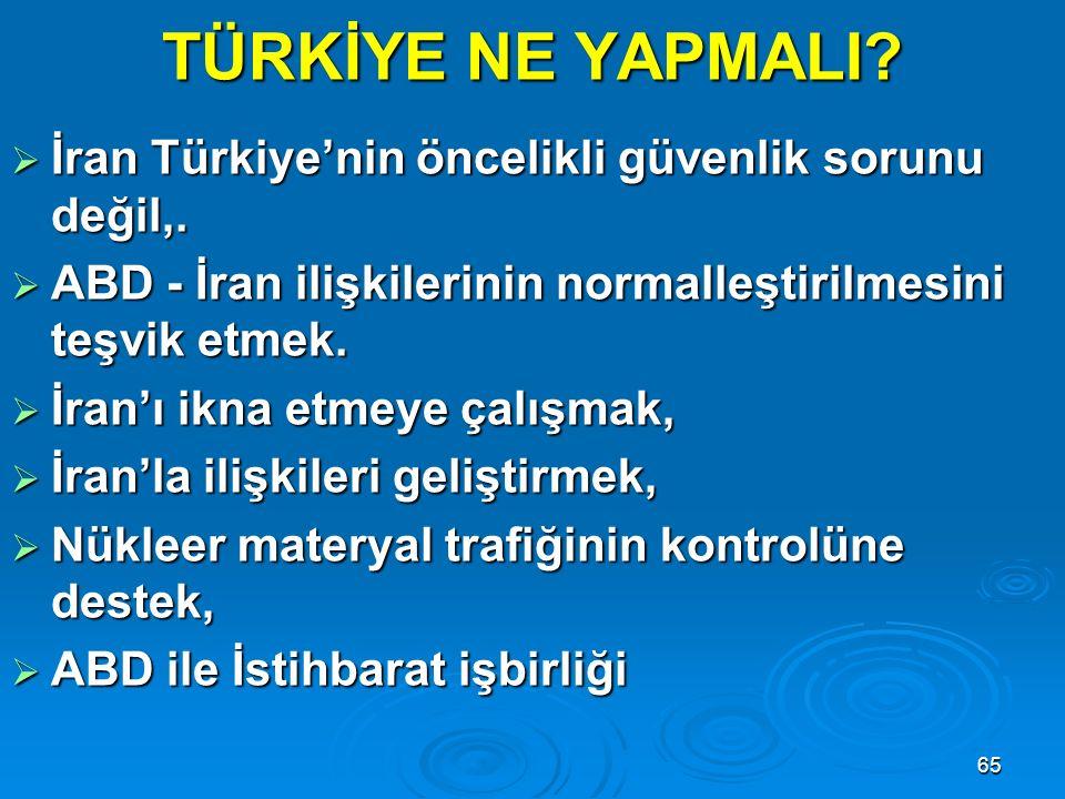 65 TÜRKİYE NE YAPMALI?  İran Türkiye'nin öncelikli güvenlik sorunu değil,.  ABD - İran ilişkilerinin normalleştirilmesini teşvik etmek.  İran'ı ikn