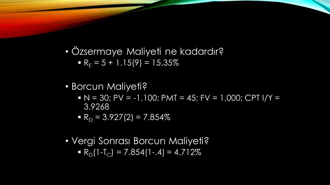 Özsermaye Maliyeti ne kadardır?  R E = 5 + 1.15(9) = 15.35% Borcun Maliyeti?  N = 30; PV = -1,100; PMT = 45; FV = 1,000; CPT I/Y = 3.9268  R D = 3.