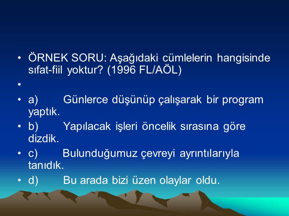 ÖRNEK SORU: Aşağıdaki cümlelerin hangisinde sıfat-fiil yoktur? (1996 FL/AÖL) a) Günlerce düşünüp çalışarak bir program yaptık. b) Yapılacak işleri önc