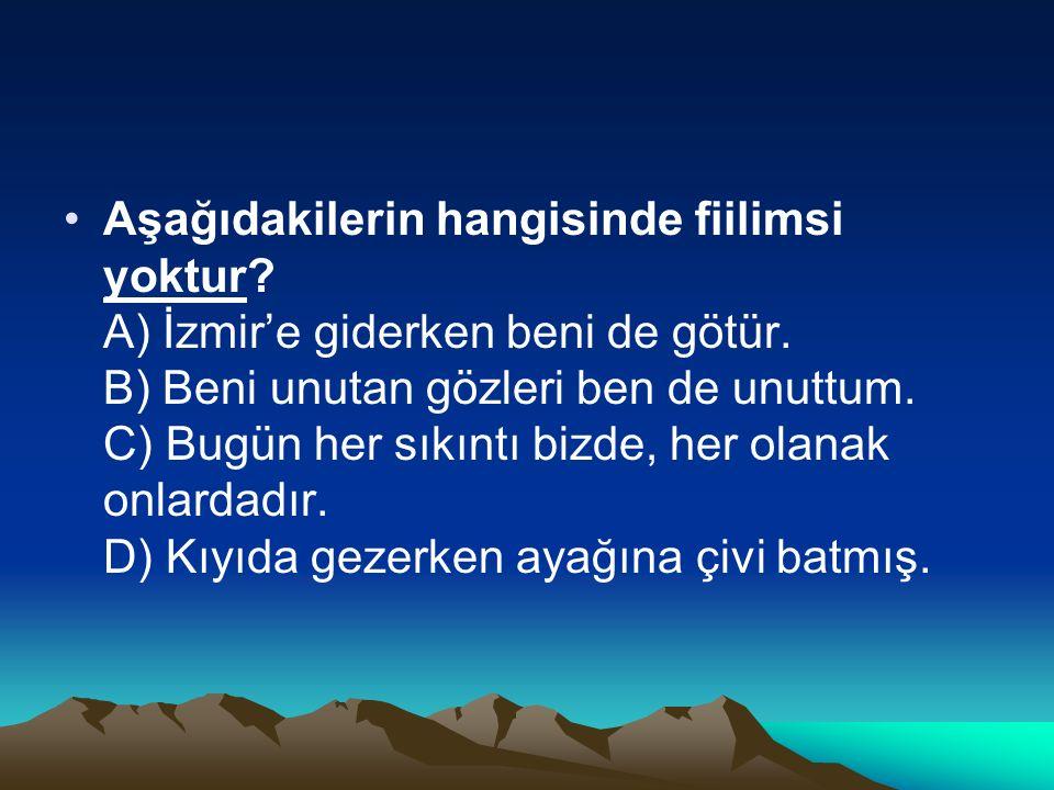 Aşağıdakilerin hangisinde fiilimsi yoktur? A) İzmir'e giderken beni de götür. B) Beni unutan gözleri ben de unuttum. C) Bugün her sıkıntı bizde, her o
